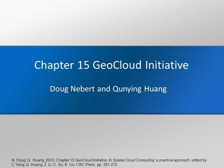 N. Doug, Q. Huang, 2013. Chapter 15 GeoCloud Initiative, In Spatial Cloud Computing: a practical approach, edited by C.Yang, Q. Huang, Z. Li, C. Xu, K.