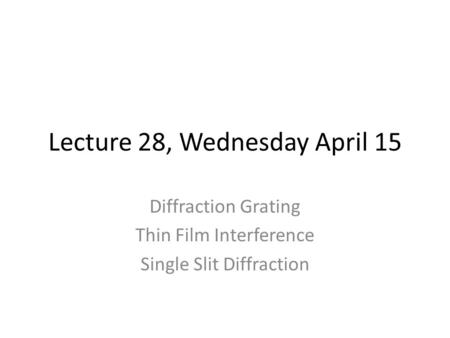 Lecture 28, Wednesday April 15 Diffraction Grating Thin Film Interference Single Slit Diffraction.
