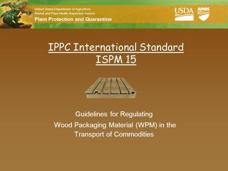 United States Department of Agriculture Animal and Plant Health Inspection Service Plant Protection and Quarantine IPPC International Standard ISPM 15.
