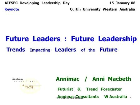 15 Jan 08www.annimac.com.au1 AIESEC Developing Leadership Day 15 January 08 Keynote Curtin University Western Australia Future Leaders : Future Leadership.