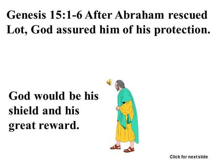 Genesis 15:1-6 After Abraham rescued Lot, God assured him of his protection. God would be his shield and his great reward. Click for next slide.