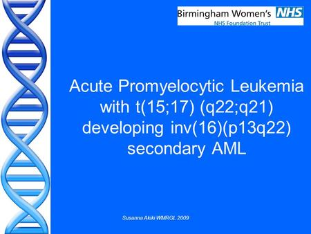 Susanna Akiki WMRGL 2009 Acute Promyelocytic Leukemia with t(15;17) (q22;q21) developing inv(16)(p13q22) secondary AML.