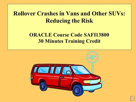 Rollover Crashes in Vans and Other SUVs: Reducing the Risk ORACLE Course Code SAFI13800 30 Minutes Training Credit.