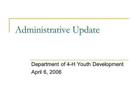 Administrative Update Department of 4-H Youth Development April 6, 2006.