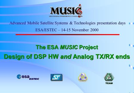 The ESA MUSIC <strong>Project</strong> Design of DSP HW and Analog TX/RX ends Advanced Mobile Satellite Systems & Technologies presentation days ESA/ESTEC – 14-15 November.