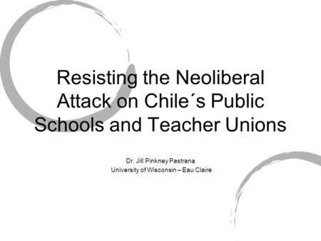 Resisting the Neoliberal Attack on Chile´s Public Schools and Teacher Unions Dr. Jill Pinkney Pastrana University of Wisconsin – Eau Claire.