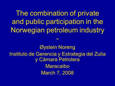 The combination of private and public participation in the Norwegian petroleum industry - Øystein Noreng Instituto de Gerencia y Estrategia del Zulia y.