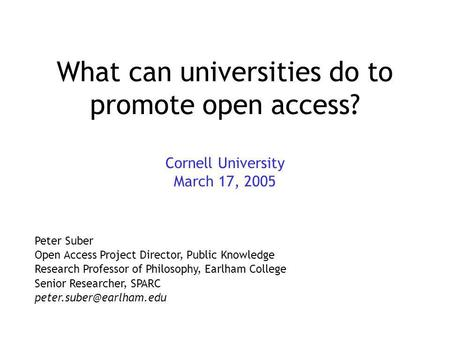 What can universities do to promote open access? Cornell University March 17, 2005 Peter Suber Open Access Project Director, Public Knowledge Research.