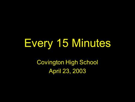 Every 15 Minutes Covington High School April 23, 2003.