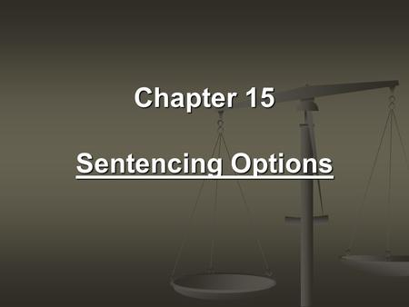 Chapter 15 Sentencing Options. Questions Why do we sentence? Should the punishment fit the crime? or, Should the punishment fit the criminal?