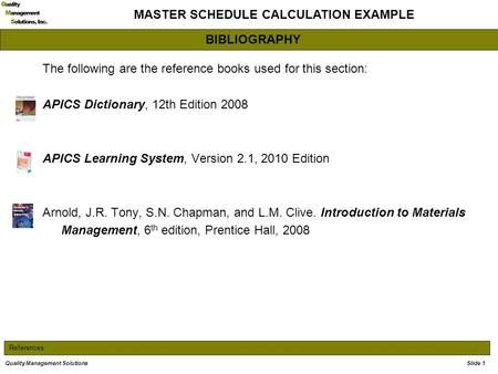 References: MASTER SCHEDULE CALCULATION EXAMPLE Quality Management Solutions The following are the reference books used for this section: APICS Dictionary,