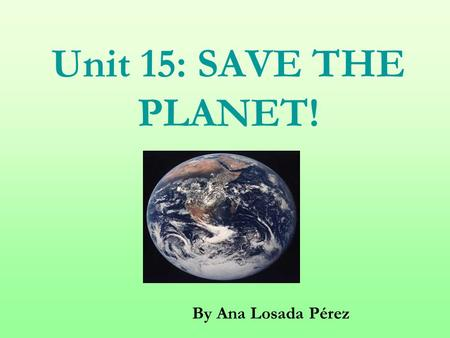 Unit 15: SAVE THE PLANET! By Ana Losada Pérez. GENERAL AIMS: 1) To revise basic language structures (see previous units) 2) To raise students' awareness.