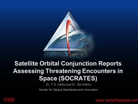 CSSI www.centerforspace.com Satellite Orbital Conjunction Reports Assessing Threatening Encounters in Space (SOCRATES) Dr. T.S. Kelso and Dr. Sal Alfano.