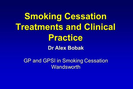 Smoking Cessation Treatments and Clinical Practice Dr Alex Bobak GP and GPSI in Smoking Cessation Wandsworth.
