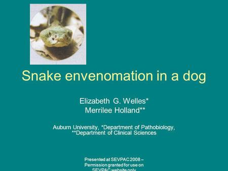 Snake envenomation in a dog Elizabeth G. Welles* Merrilee Holland** Auburn University, *Department of Pathobiology, **Department of Clinical Sciences Presented.