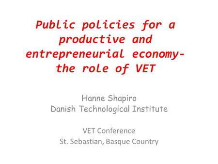 Public policies for a productive and entrepreneurial economy- the role of VET Hanne Shapiro Danish Technological Institute VET Conference St. Sebastian,