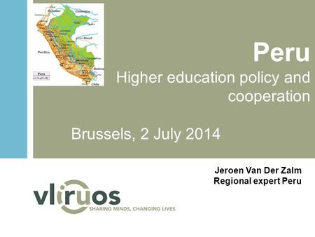 Peru Higher education policy and cooperation Brussels, 2 July 2014 Jeroen Van Der Zalm Regional expert Peru.