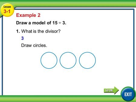 Lesson 3-5 Example 2 3-1 Example 2 Draw a model of 15 ÷ 3. 1.What is the divisor? 3 Draw circles.