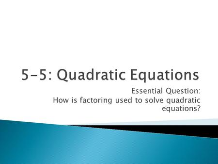 Essential Question: How is factoring used to solve quadratic equations?
