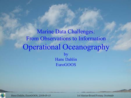 Hans Dahlin, EuroGOOS, 2008-05-151st Marine Board Forum, Oostende Marine Data Challenges: From Observations to Information Operational Oceanography by.