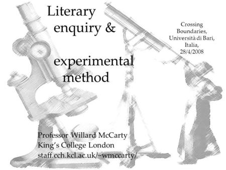 Literary enquiry & experimental method Professor Willard McCarty King's College London staff.cch.kcl.ac.uk/~wmccarty/ Crossing Boundaries, Università di.