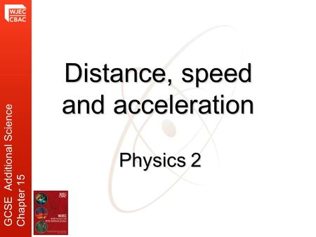 Physics 2 Distance, speed and acceleration GCSE Additional Science Chapter 15.