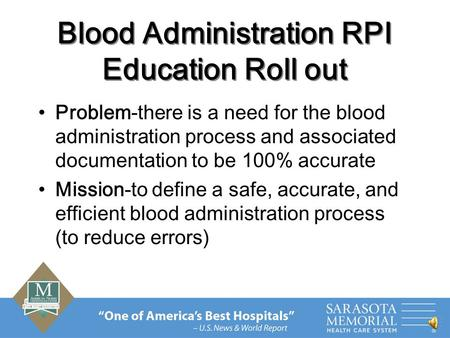 Blood Administration RPI Education Roll out Problem-there is a need for the blood administration process and associated documentation to be 100% accurate.