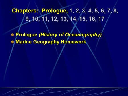 Chapters: Prologue, 1, 2, 3, 4, 5, 6, 7, 8, 9, 10, 11, 12, 13, 14, 15, 16, 17 Prologue (History of Oceanography) Marine Geography Homework Chapters: Prologue,