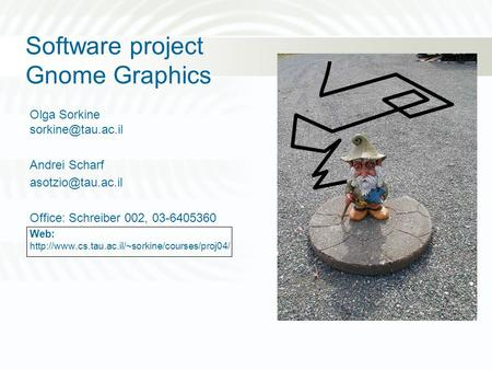 Software project Gnome Graphics Olga Sorkine Andrei Scharf Office: Schreiber 002, 03-6405360 Web: