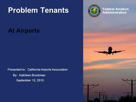 Presented to: Federal Aviation Administration Problem Tenants At Airports California Airports Association By: Kathleen Brockman September 15, 2010.