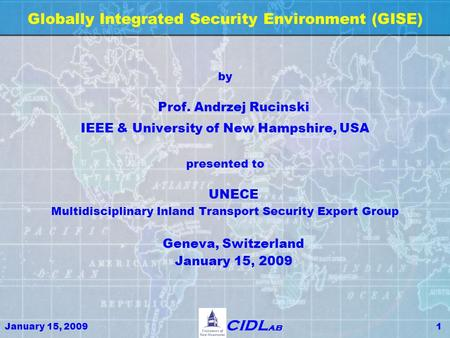 January 15, 20091 CIDL ab Globally Integrated Security Environment (GISE) by Prof. Andrzej Rucinski IEEE & University of New Hampshire, USA presented to.