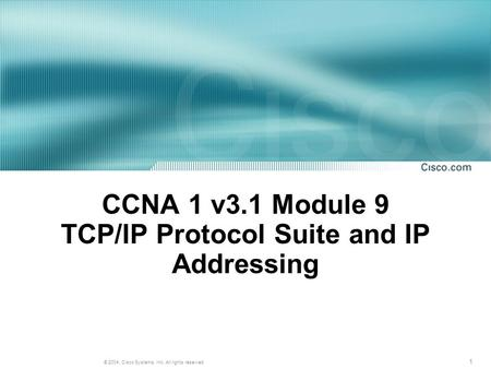 1 © 2004, Cisco Systems, Inc. All rights reserved. CCNA 1 v3.1 Module 9 TCP/IP Protocol Suite and IP Addressing.