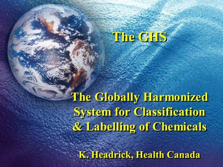 The GHS The Globally Harmonized System for Classification & Labelling of Chemicals K. Headrick, Health Canada.