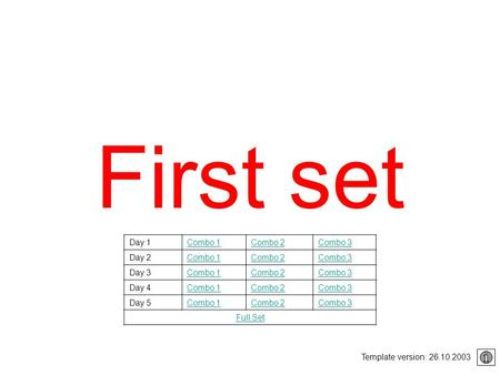 First set Template version: 26.10.2003 Day 1Combo 1Combo 2Combo 3 Day 2Combo 1Combo 2Combo 3 Day 3Combo 1Combo 2Combo 3 Day 4Combo 1Combo 2Combo 3 Day.