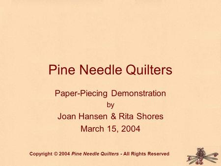 Pine Needle Quilters Paper-Piecing Demonstration by Joan Hansen & Rita Shores March 15, 2004 Copyright © 2004 Pine Needle Quilters - All Rights Reserved.