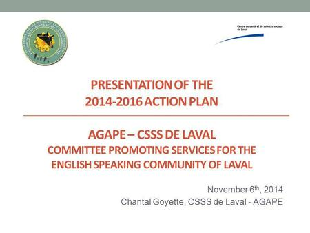 PRESENTATION OF THE 2014-2016 ACTION PLAN AGAPE – CSSS DE LAVAL COMMITTEE PROMOTING SERVICES FOR THE ENGLISH SPEAKING COMMUNITY OF LAVAL November 6 th,