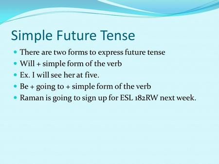 Simple Future Tense There are two forms to express future tense Will + simple form of the verb Ex. I will see her at five. Be + going to + simple form.
