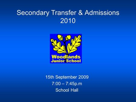Secondary Transfer & Admissions 2010 15th September 2009 7:00 – 7:45p.m School Hall.