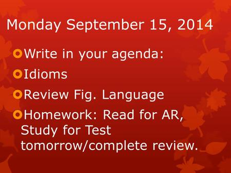 Monday September 15, 2014  Write in your agenda:  Idioms  Review Fig. Language  Homework: Read for AR, Study for Test tomorrow/complete review.