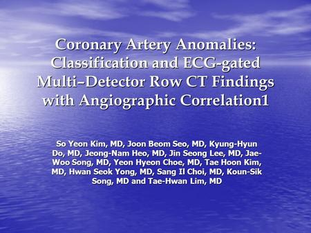 Coronary Artery Anomalies: Classification and ECG-gated Multi–Detector Row CT Findings with Angiographic Correlation1 So Yeon Kim, MD, Joon Beom Seo, MD,