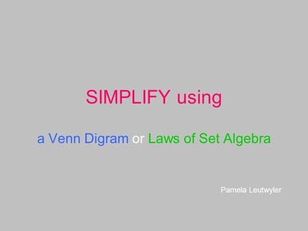 SIMPLIFY using a Venn Digram or Laws of Set Algebra Pamela Leutwyler.