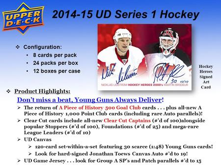 2014-15 UD Series 1 Hockey  Configuration: 8 cards per pack 24 packs per box 12 boxes per case  Product Highlights: Don't miss a beat, Young Guns Always.