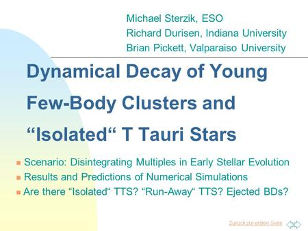 "Zurück zur ersten Seite Dynamical Decay of Young Few-Body Clusters and ""Isolated"" T Tauri Stars Michael Sterzik, ESO Richard Durisen, Indiana University."