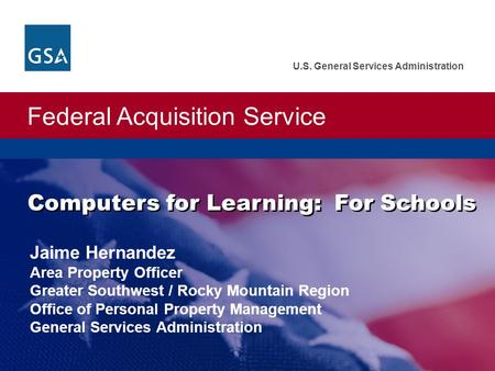 Federal Acquisition Service U.S. General Services Administration Computers for Learning: For Schools Jaime Hernandez Area Property Officer Greater Southwest.