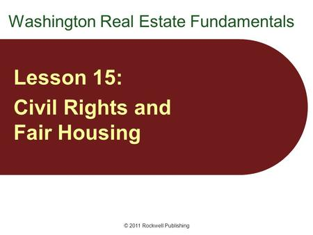 Washington Real Estate Fundamentals Lesson 15: Civil Rights and Fair Housing © 2011 Rockwell Publishing.