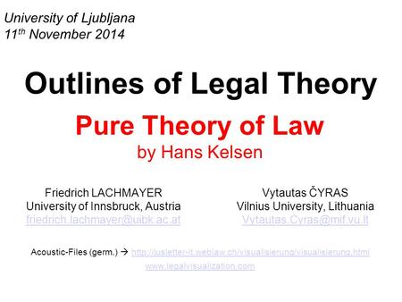University of Ljubljana 11 th November 2014 Outlines of Legal Theory Pure Theory of Law by Hans Kelsen Friedrich LACHMAYER University of Innsbruck, Austria.