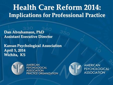 Health Care Reform 2014: Implications for Professional Practice Dan Abrahamson, PhD Assistant Executive Director Kansas Psychological Association April.