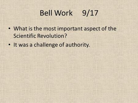 Bell Work 9/17 What is the most important aspect of the Scientific Revolution? It was a challenge of authority.