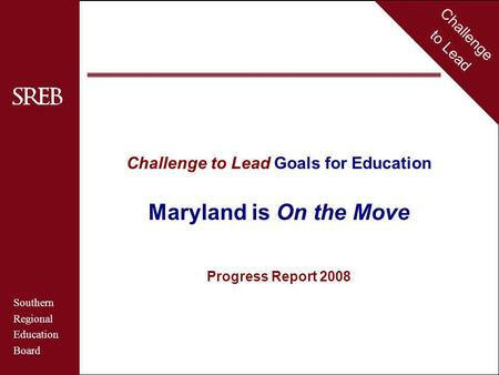 Challenge to Lead Southern Regional Education Board Maryland Challenge to Lead Goals for Education Maryland is On the Move Progress Report 2008 Challenge.