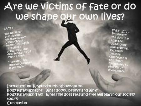 Are we victims of fate or do we shape our own lives? FATE: the universal principle or ultimate agency by which the order of things is presumably prescribed;